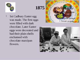 1875 1st Cadbury Easter egg was made. The first eggs were filled with dark ch