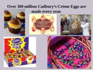 Over 300 million Cadbury's Crème Eggs are made every year.