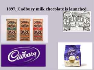 1897, Cadbury milk chocolate is launched.