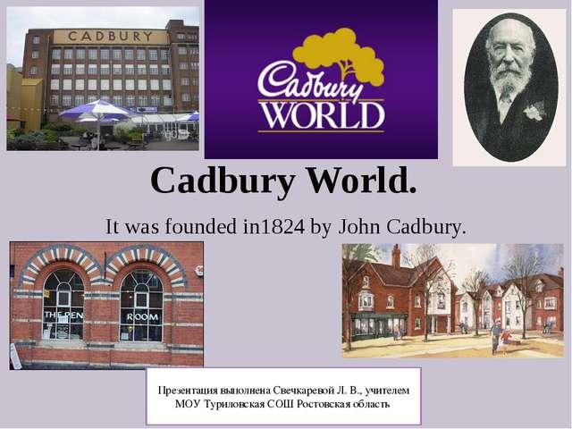 Cadbury World. It was founded in1824 by John Cadbury. Презентация выполнена С...