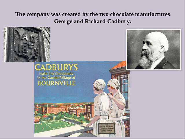 The company was created by the two chocolate manufactures George and Richard...