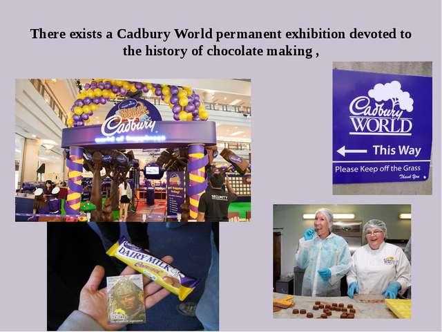 There exists a Cadbury World permanent exhibition devoted to the history of c...