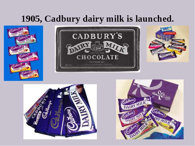 1905, Cadbury dairy milk is launched.