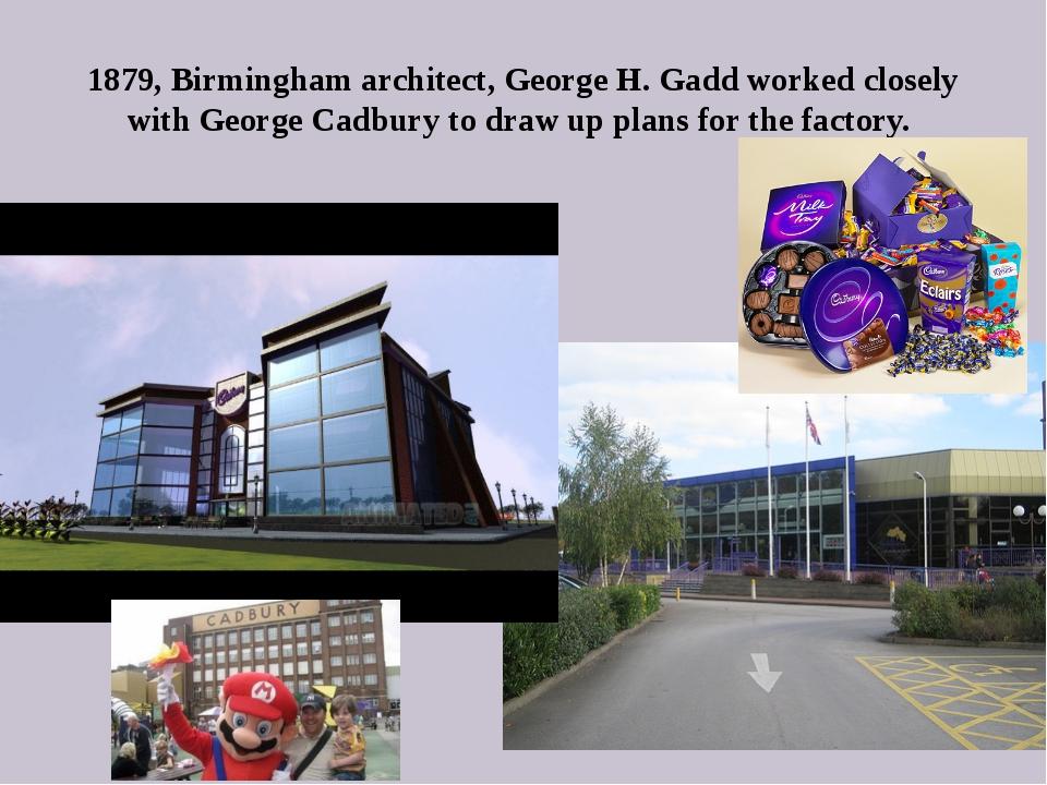 1879, Birmingham architect, George H. Gadd worked closely with George Cadbury...