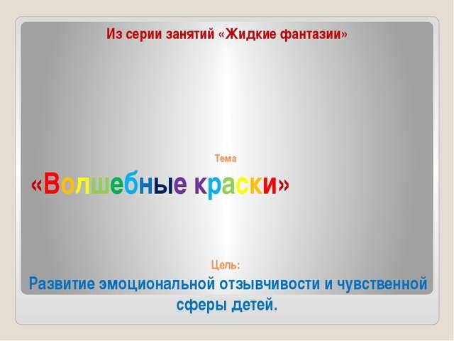 Тема «Волшебные краски» Цель: Развитие эмоциональной отзывчивости и чувствен...