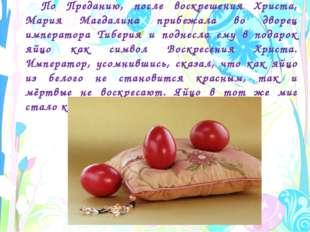 По Преданию, после воскрешения Христа, Мария Магдалина прибежала во дворец им