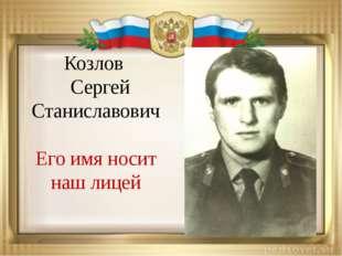 Козлов Сергей Станиславович Его имя носит наш лицей