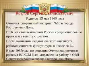 Козлов Сергей Станиславович Родился 15 мая 1960 года Окончил спортивный интер
