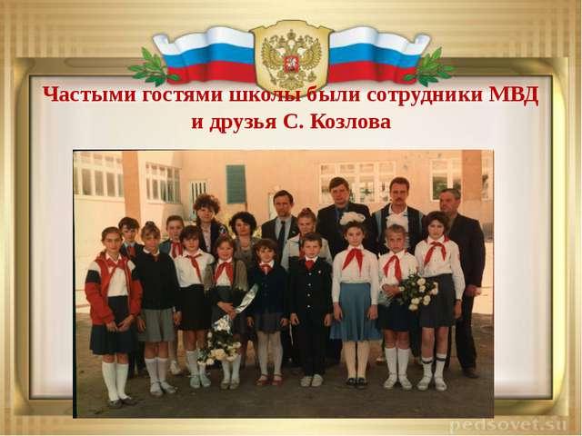 Частыми гостями школы были сотрудники МВД и друзья С. Козлова