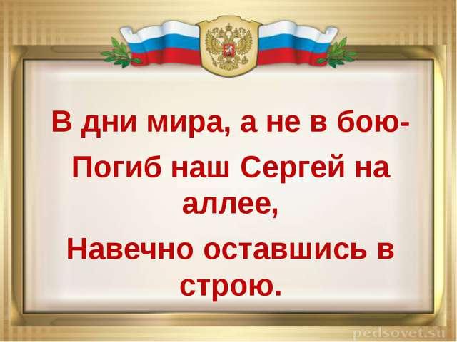 В дни мира, а не в бою- Погиб наш Сергей на аллее, Навечно оставшись в стр...