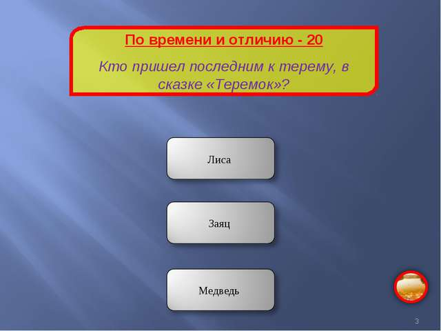 По времени и отличию - 20 Кто пришел последним к терему, в сказке «Теремок»? *