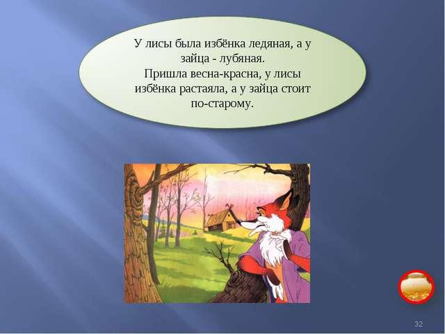 У лисы была избёнка ледяная, а у зайца - лубяная. Пришла весна-красна, у лисы...
