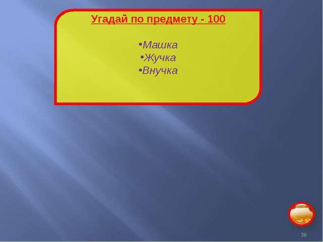 Угадай по предмету - 100 Машка Жучка Внучка *