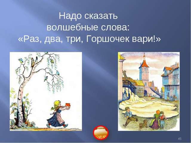 Надо сказать волшебные слова: «Раз, два, три, Горшочек вари!» *