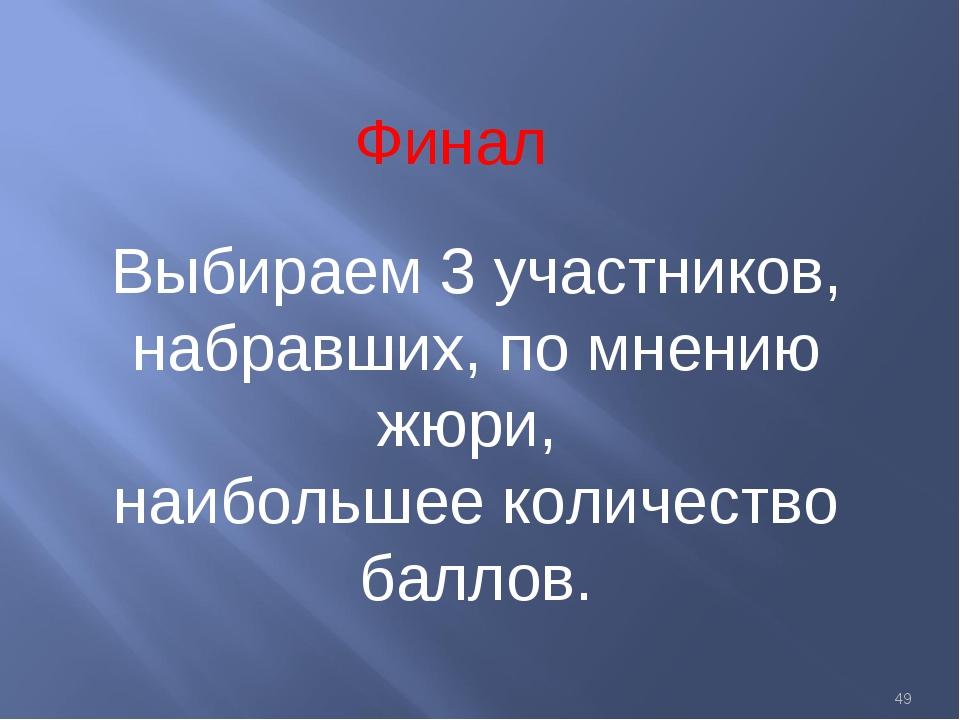 * Финал Выбираем 3 участников, набравших, по мнению жюри, наибольшее количест...