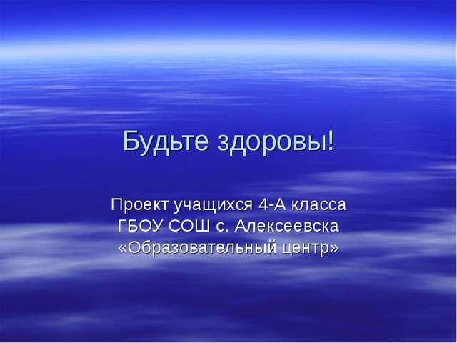 Будьте здоровы! Проект учащихся 4-А класса ГБОУ СОШ с. Алексеевска «Образоват...
