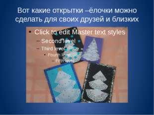 Вот какие открытки –ёлочки можно сделать для своих друзей и близких