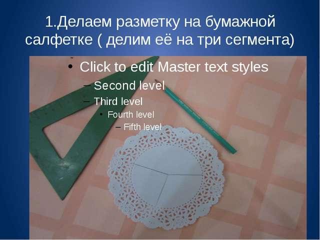 1.Делаем разметку на бумажной салфетке ( делим её на три сегмента)