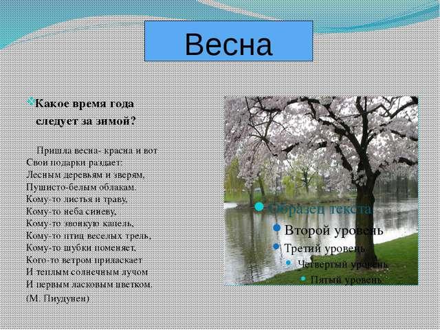 Весна Какое время года следует за зимой? Пришла весна- красна и вот Свои пода...