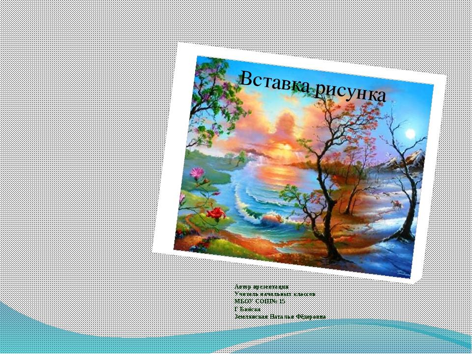 Автор презентации Учитель начальных классов МБОУ СОШ№ 15 Г Бийска Землянская...