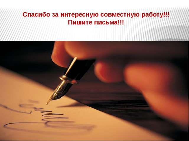 Спасибо за интересную совместную работу!!! Пишите письма!!!