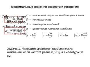 Максимальные значения скорости и ускорения Задача 1. Напишите уравнения гармо