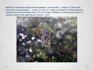 Многие музыканты находили благодарных слушателей в ... пауках. Стоит взять не