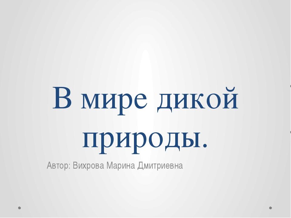 В мире дикой природы. Автор: Вихрова Марина Дмитриевна