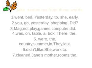 Make sentences from these words. 1.went, bed, Yesterday, to, she, early. 2.yo