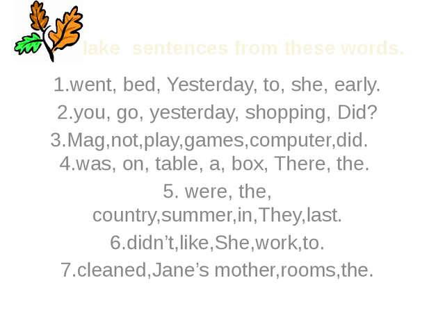 Make sentences from these words. 1.went, bed, Yesterday, to, she, early. 2.yo...