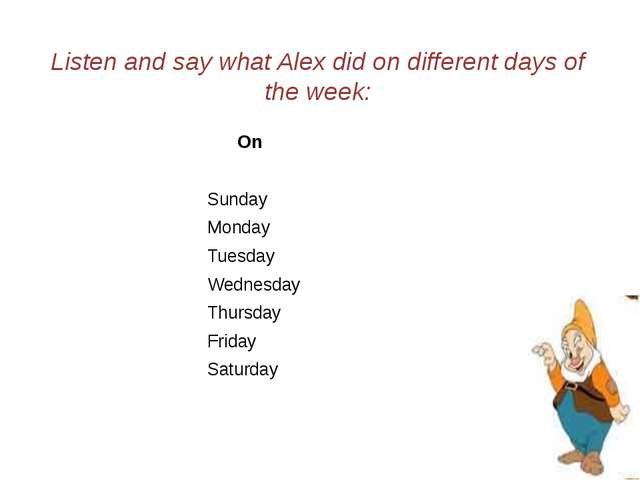 Listen and say what Alex did on different days of the week: On Sunday Monday...