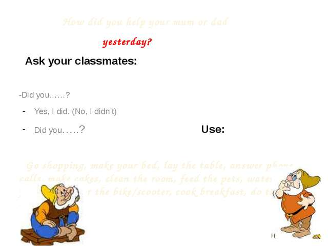How did you help your mum or dad yesterday? Ask your classmates: -Did you……?...