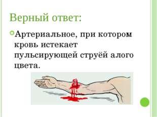 Верный ответ: Артериальное, при котором кровь истекает пульсирующей струёй ал