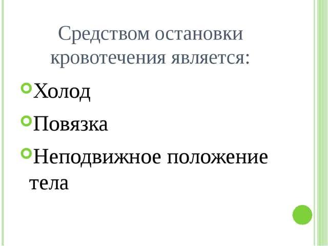 Средством остановки кровотечения является: Холод Повязка Неподвижное положени...