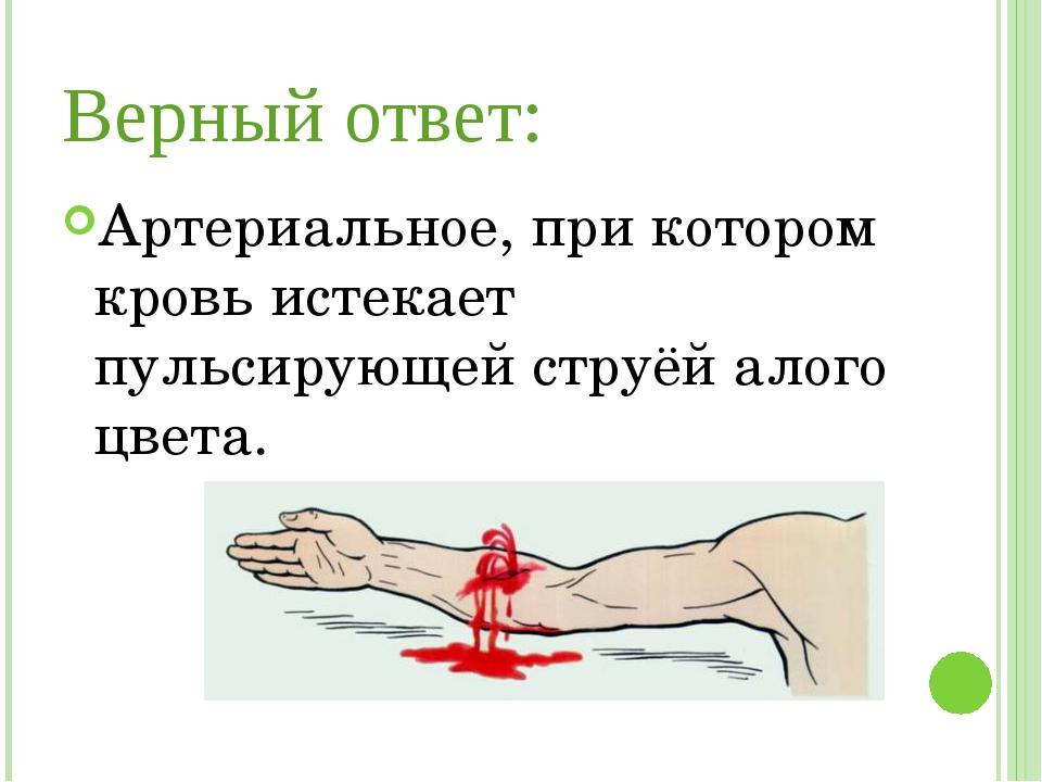 Верный ответ: Артериальное, при котором кровь истекает пульсирующей струёй ал...