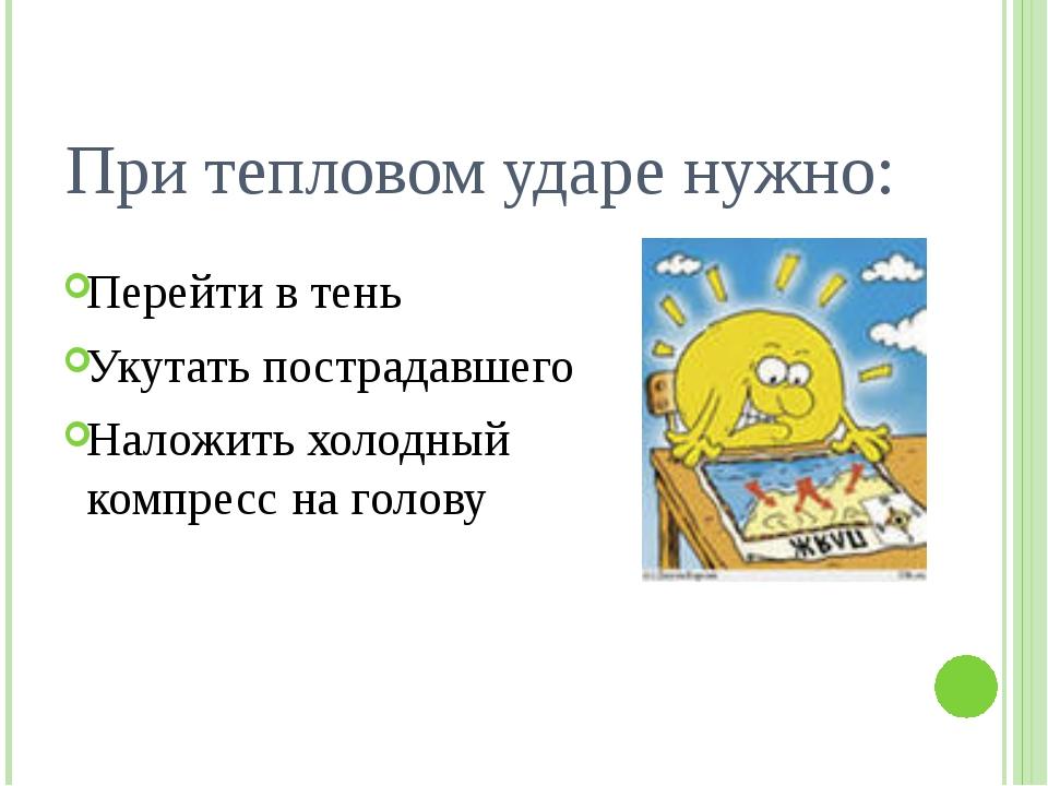 При тепловом ударе нужно: Перейти в тень Укутать пострадавшего Наложить холод...