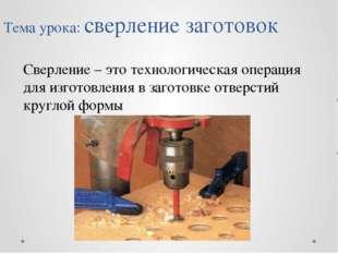 Тема урока: сверление заготовок Сверление – это технологическая операция для
