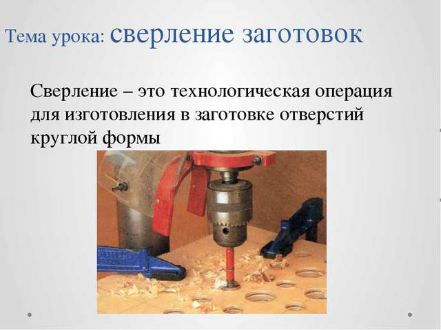 Тема урока: сверление заготовок Сверление – это технологическая операция для...