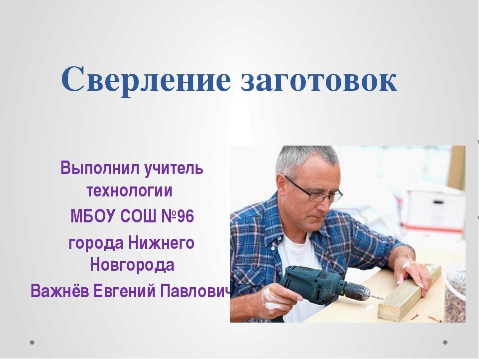 Сверление заготовок Выполнил учитель технологии МБОУ СОШ №96 города Нижнего Н...