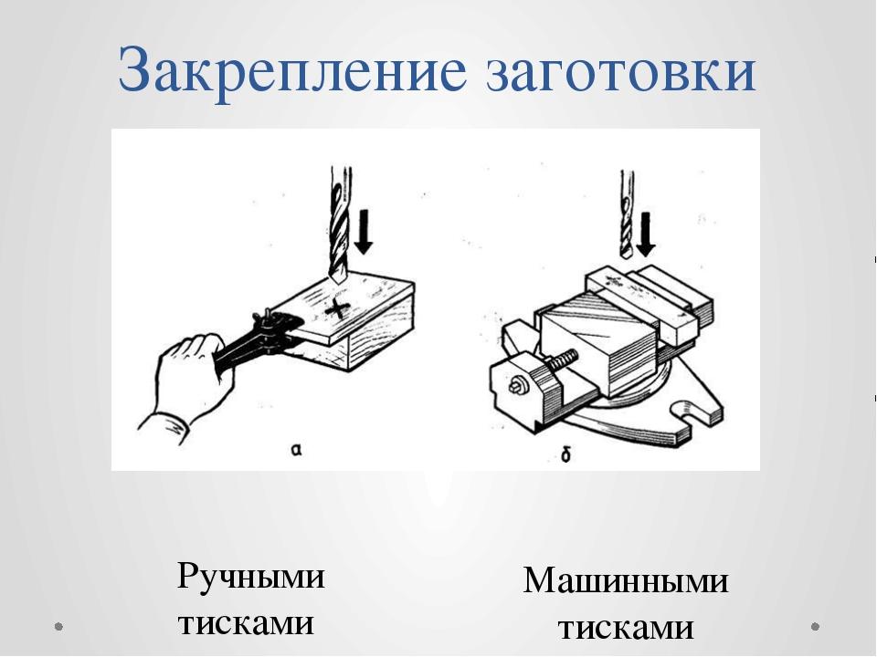 Закрепление заготовки Ручными тисками Машинными тисками