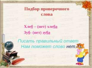Подбор проверочного слова Писать правильный ответ Нам поможет слово нет Хлеб