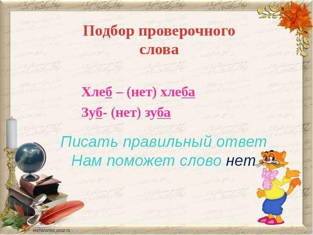 Подбор проверочного слова Писать правильный ответ Нам поможет слово нет Хлеб...