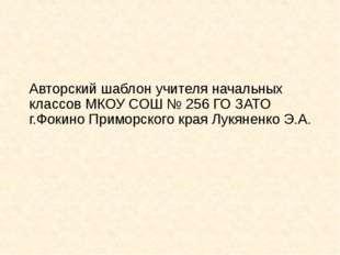 Авторский шаблон учителя начальных классов МКОУ СОШ № 256 ГО ЗАТО г.Фокино Пр