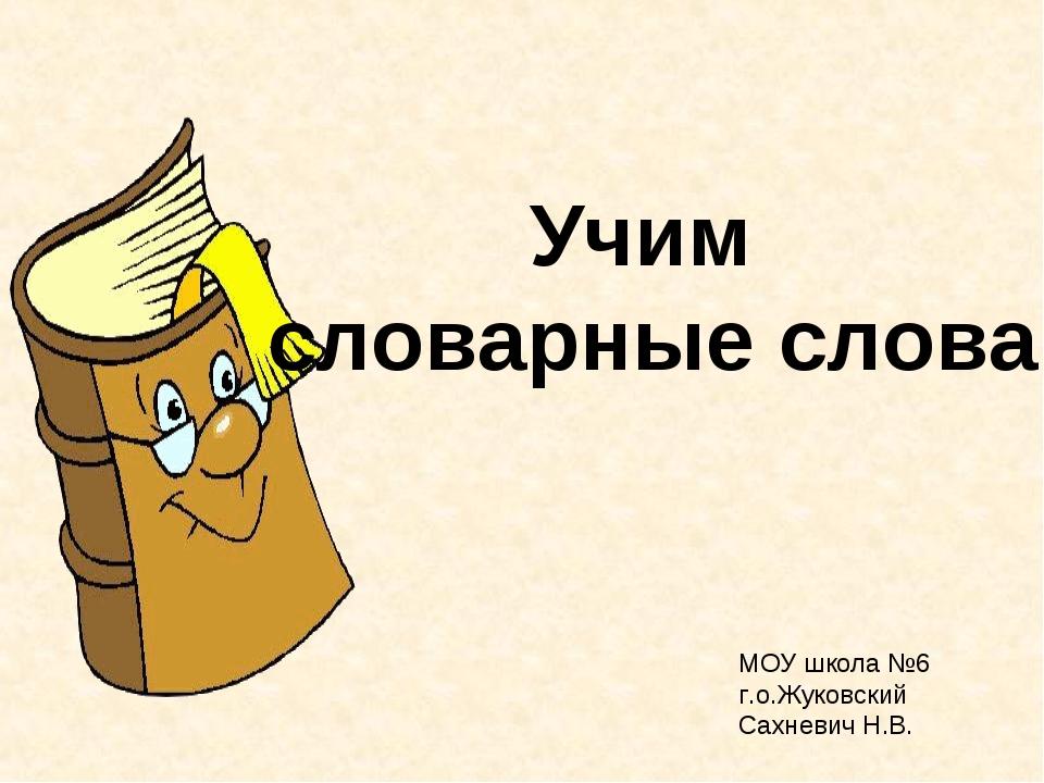 Учим словарные слова МОУ школа №6 г.о.Жуковский Сахневич Н.В.