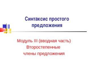 Синтаксис простого предложения Модуль III (вводная часть) Второстепенные член