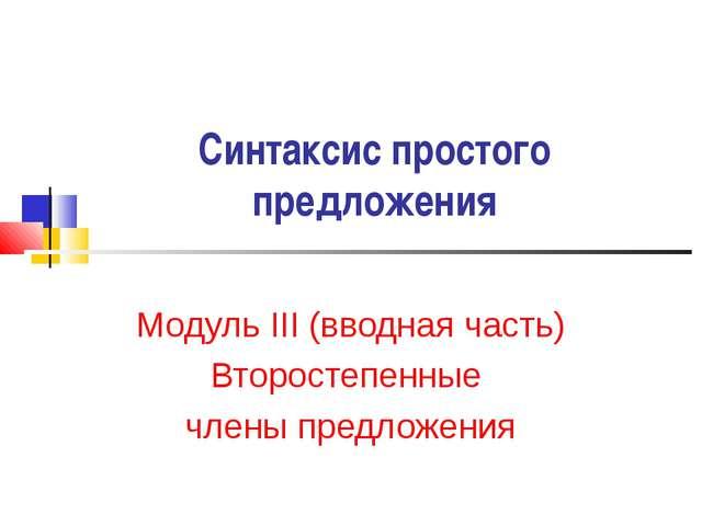 Синтаксис простого предложения Модуль III (вводная часть) Второстепенные член...