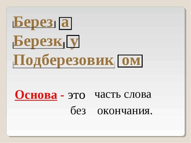 Берез а Березк у Подберезовик ом Основа - это часть слова окончания. без