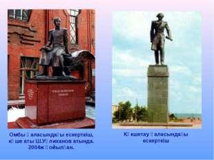 Омбы қаласындағы ескерткіш, көше аты Ш.Уәлиханов атында. 2004ж қойылған. Көкш