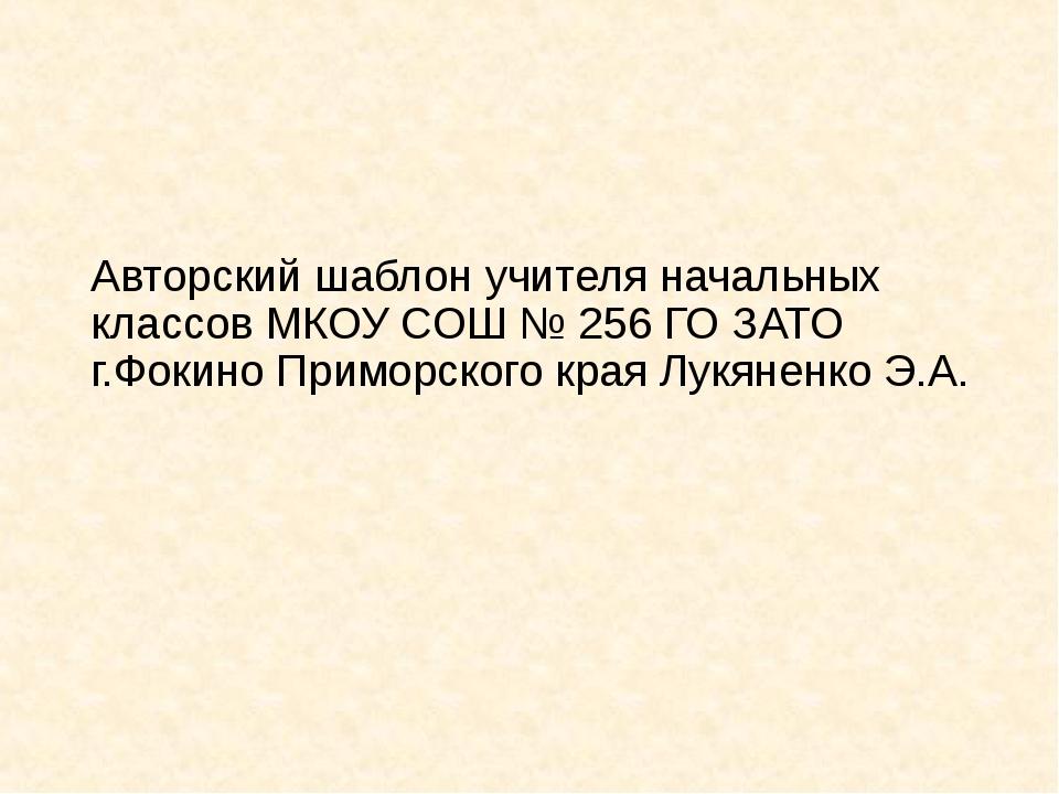 Авторский шаблон учителя начальных классов МКОУ СОШ № 256 ГО ЗАТО г.Фокино Пр...