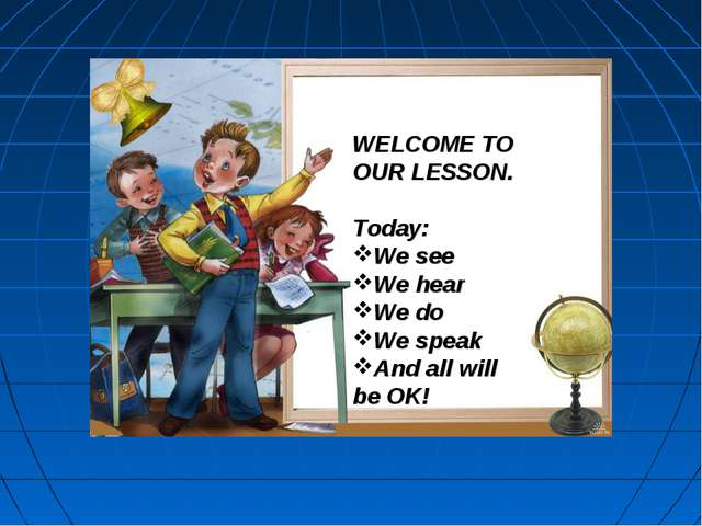WELCOME TO OUR LESSON. Today: We see We hear We do We speak And all will be OK!